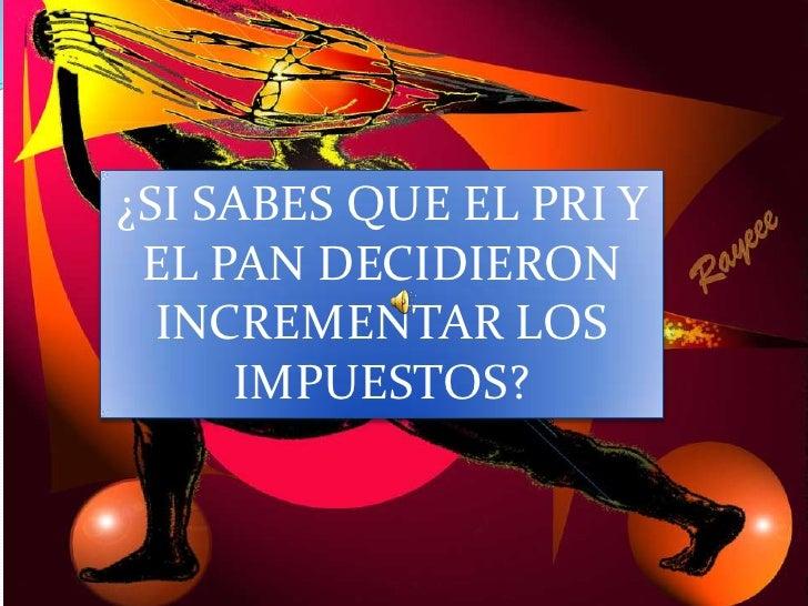 ¿SI SABES QUE EL PRI Y EL PAN DECIDIERON INCREMENTAR LOS IMPUESTOS?<br />
