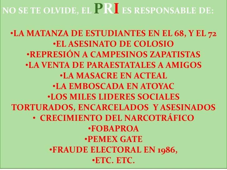 NO SE TE OLVIDE, EL PRI ES RESPONSABLE DE:<br /><ul><li>LA MATANZA DE ESTUDIANTES EN EL 68, Y EL 72