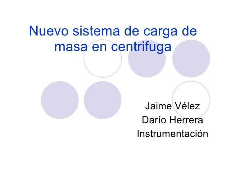 Nuevo sistema de carga de masa en centrifuga Jaime Vélez Darío Herrera Instrumentación