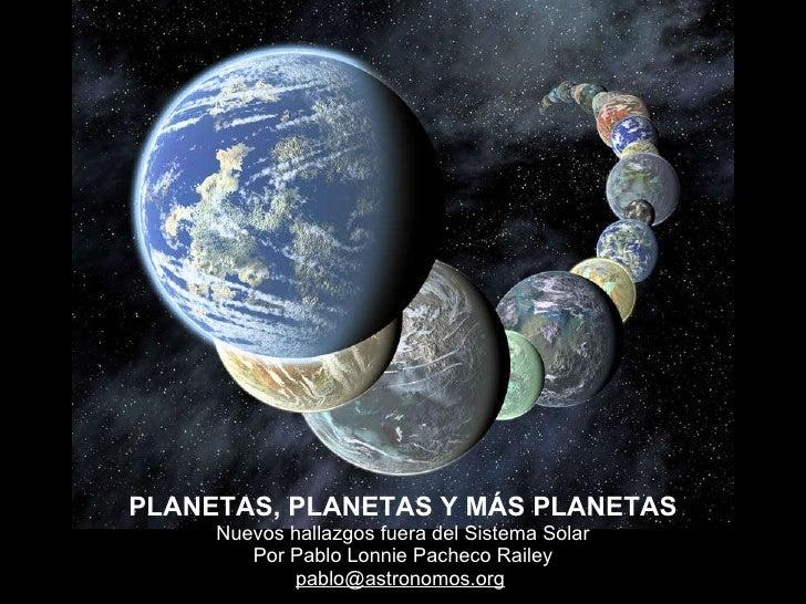 PLANETAS, PLANETAS Y MÁS PLANETAS Nuevos hallazgos fuera del Sistema Solar Por Pablo Lonnie Pacheco Railey [email_address]