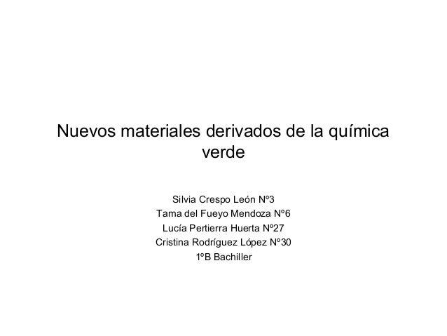 Nuevos materiales derivados de la químicaverdeSilvia Crespo León Nº3Tama del Fueyo Mendoza Nº6Lucía Pertierra Huerta Nº27C...