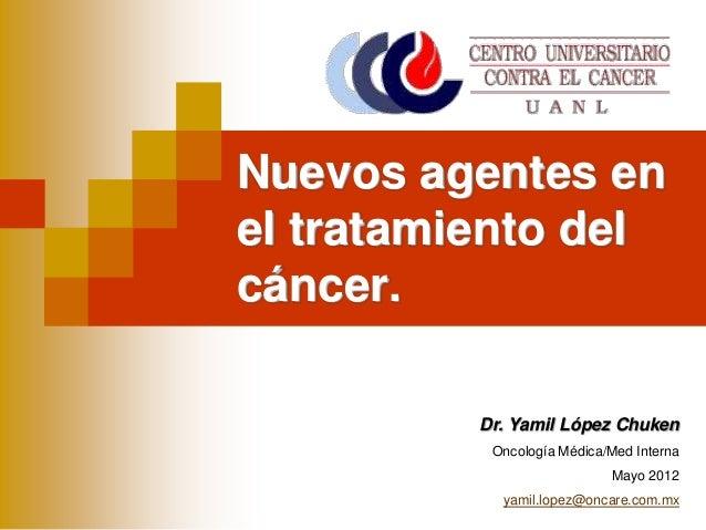 Dr. Yamil López ChukenOncología Médica/Med InternaMayo 2012yamil.lopez@oncare.com.mxNuevos agentes enel tratamiento delcán...