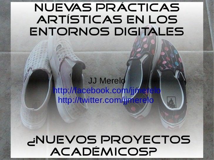 Nuevas prácticas artísticas en los entornos digitales  ¿nuevos proyectos académicos?  JJ Merelo http://facebook.com/jjmere...