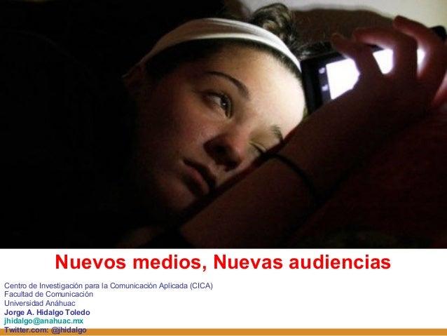Nuevos medios, Nuevas audiencias Centro de Investigación para la Comunicación Aplicada (CICA) Facultad de Comunicación Uni...