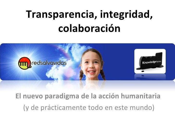 Transparencia, integridad, colaboración El nuevo paradigma de la acción humanitaria  (y de prácticamente todo en este mundo)