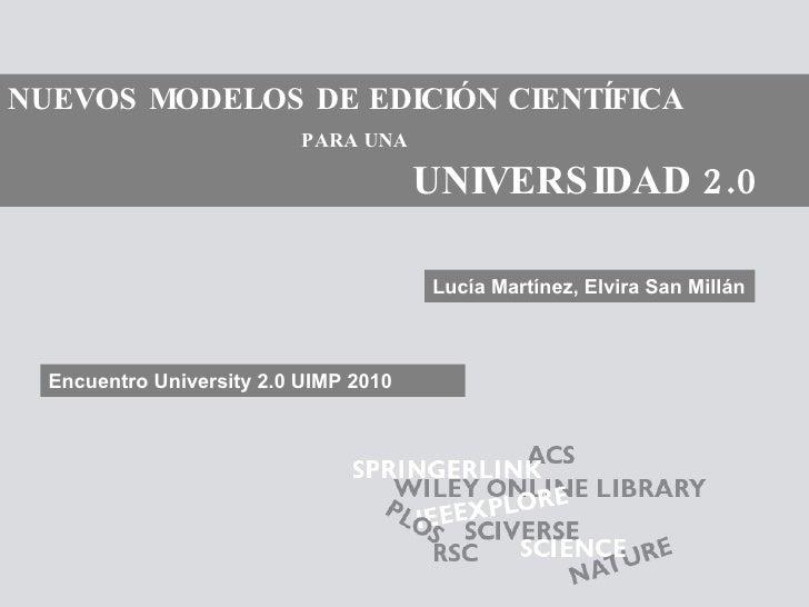 NUEVOS MODELOS DE EDICIÓN CIENTÍFICA   PARA UNA   UNIVERSIDAD 2.0 Lucía Martínez, Elvira San Millán Encuentro University 2...