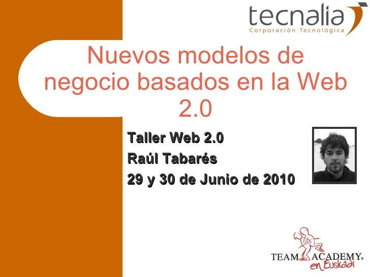 Nuevos modelos de negocio basados en la Web 2.0 Taller Web 2.0 Raúl Tabarés 29 y 30 de Junio de 2010