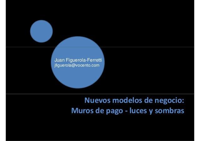 Juan Figuerola-Ferretti jfiguerola@vocento.com Nuevos modelos de negocio: Muros de pago - luces y sombras