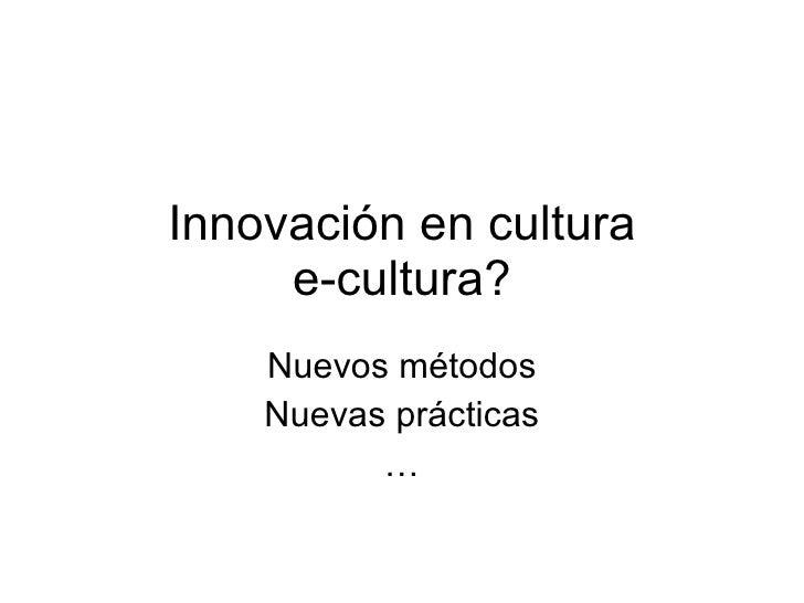 Innovación en cultura      e-cultura?     Nuevos métodos     Nuevas prácticas           …
