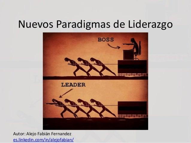 Nuevos Paradigmas de Liderazgo Autor: Alejo Fabián Fernandez es.linkedin.com/in/alejofabian/