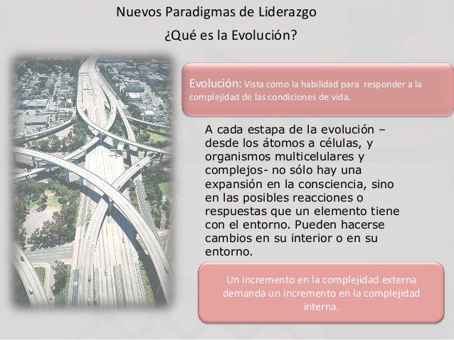 Nuevos Paradigmas de Liderazgo ¿Qué es la Evolución? Evolución: Vista como la habilidad para responder a la complejidad de...