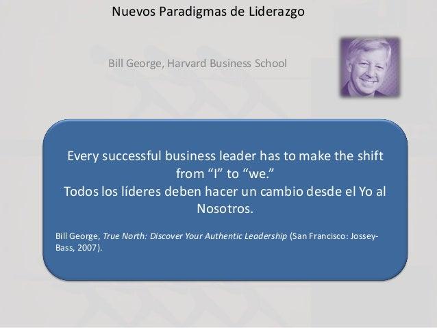 Nuevos Paradigmas de Liderazgo Bill George, Harvard Business School Every successful business leader has to make the shift...