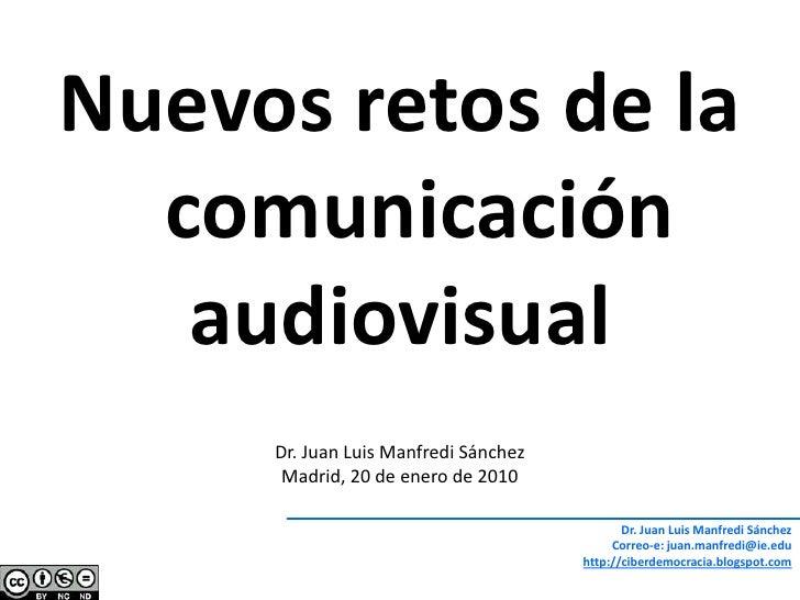 Nuevos retos de la comunicación<br />audiovisual<br />Dr. Juan Luis Manfredi Sánchez<br />Madrid, 20 de enero de 2010<br /...