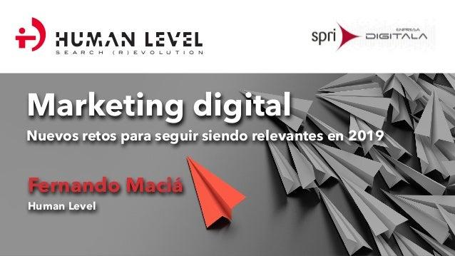 Marketing digital Nuevos retos para seguir siendo relevantes en 2019 Fernando Maciá Human Level S E A R C H ( R ) E V O L ...