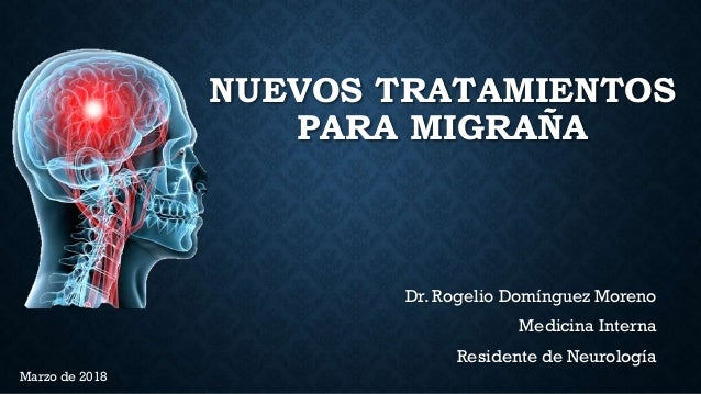 NUEVOS TRATAMIENTOS PARA MIGRAÑA Dr. Rogelio Domínguez Moreno Medicina Interna Residente de Neurología Marzo de 2018