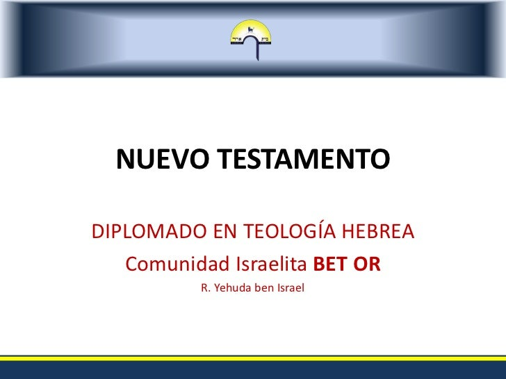 NUEVO TESTAMENTO<br />DIPLOMADO EN TEOLOGÍA HEBREA<br />Comunidad Israelita BET OR<br />R. Yehuda ben Israel<br />