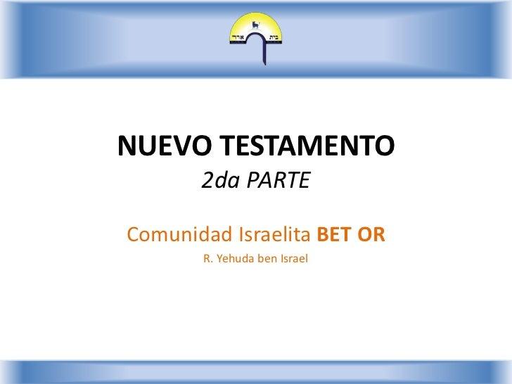 NUEVO TESTAMENTO2da PARTE<br />Comunidad Israelita BET OR<br />R. Yehuda ben Israel<br />