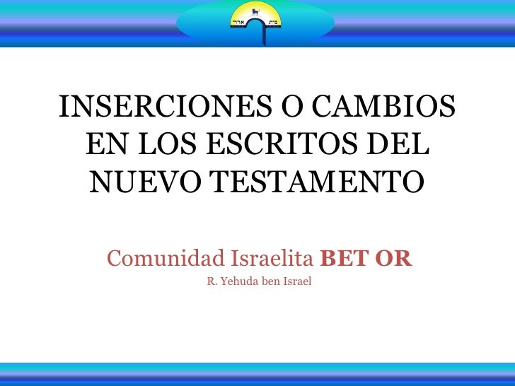 INSERCIONES O CAMBIOS  EN LOS ESCRITOS DEL  NUEVO TESTAMENTO  Comunidad Israelita BET OR          R. Yehuda ben Israel