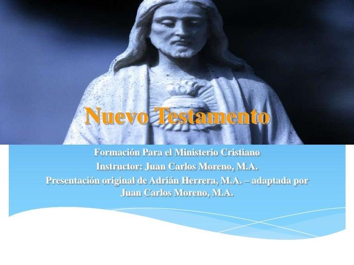 Nuevo Testamento           Formación Para el Ministerio Cristiano           Instructor: Juan Carlos Moreno, M.A.Presentaci...