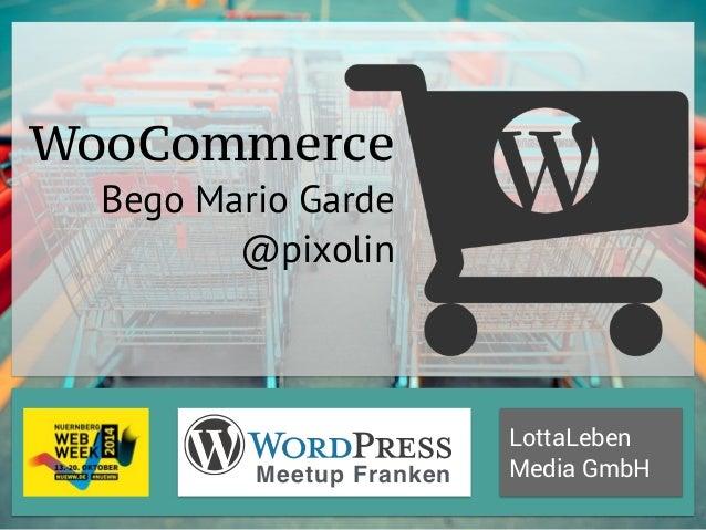 LottaLeben  WooCommerce  Bego Mario Garde  @pixolin  Meetup Franken Media GmbH