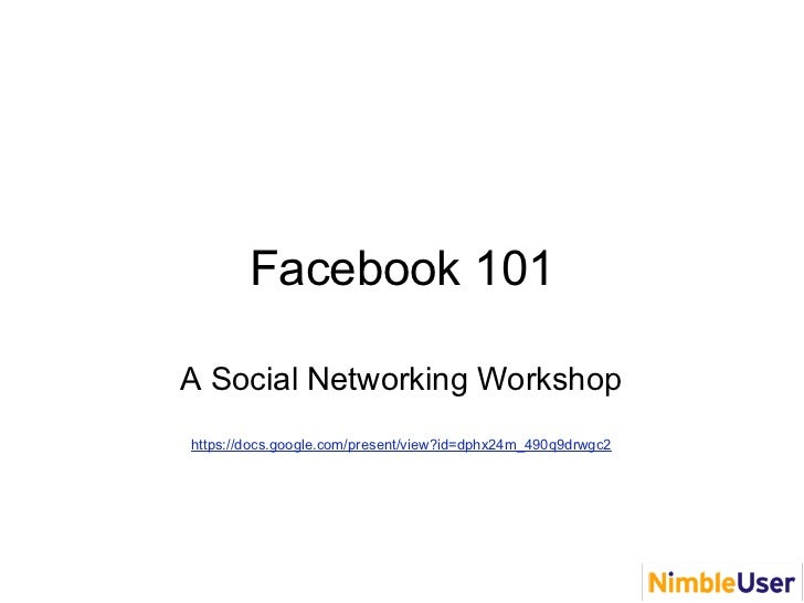 Facebook 101A Social Networking Workshophttps://docs.google.com/present/view?id=dphx24m_490q9drwgc2
