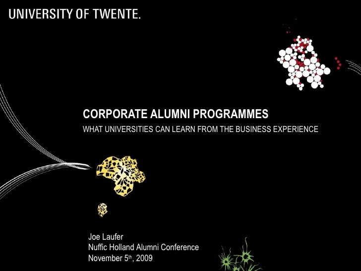 CORPORATE ALUMNI PROGRAMMES WHAT UNIVERSITIES CAN LEARN FROM THE BUSINESS EXPERIENCE Joe Laufer Nuffic Holland Alumni Conf...
