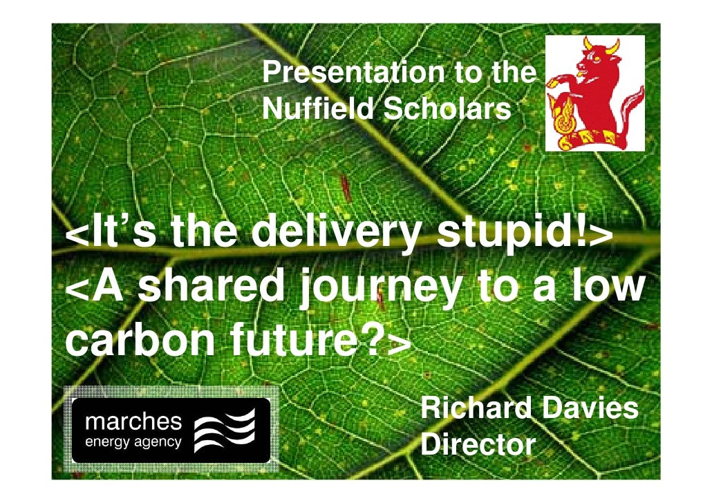 Presentation to the          Nuffield Scholars    <It's the delivery stupid!> <A shared journey to a low carbon future?>  ...
