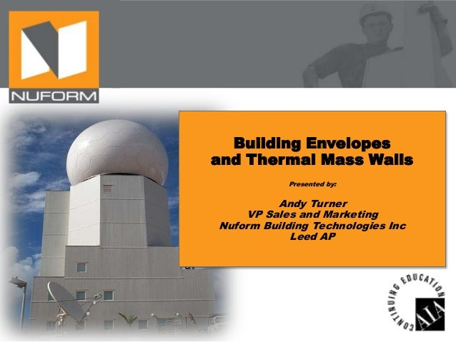 Building Envelopes and Thermal Mass Walls Presented by:  Andy Turner VP Sales and Marketing Nuform Building Technologies I...