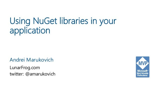Using NuGet libraries in your application Andrei Marukovich LunarFrog.com twitter: @amarukovich