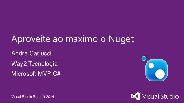 Visual Studio Summit 2014 André Carlucci Aproveite ao máximo o Nuget Way2 Tecnologia Microsoft MVP C#