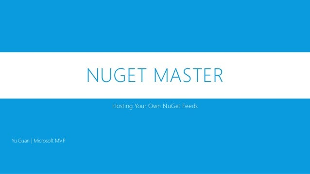 NUGET MASTER Hosting Your Own NuGet Feeds Yu Guan | Microsoft MVP