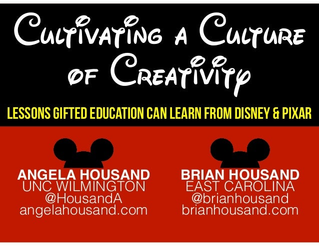 Cultivating a Culture of Creativity Lessons Gifted Education Can Learn from Disney & Pixar ANGELA HOUSAND UNC WILMINGTON @...