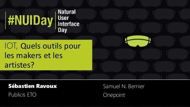 IOT, Quels outils pour les makers et les artistes? Sébastien Ravoux Publicis ETO Samuel N. Bernier Onepoint
