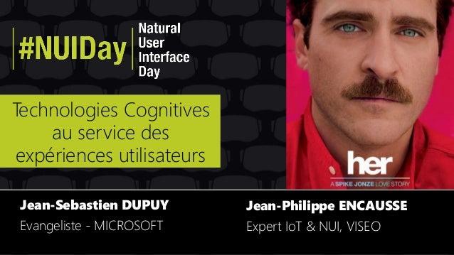 Technologies Cognitives au service des expériences utilisateurs Jean-Sebastien DUPUY Evangeliste - MICROSOFT Jean-Philippe...