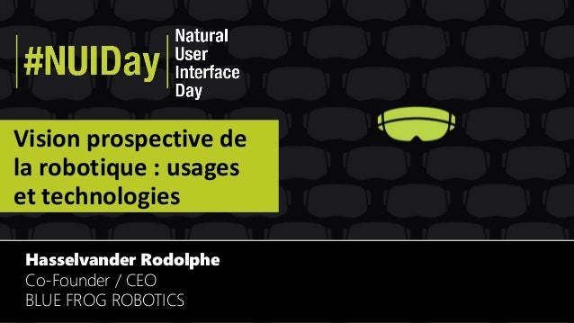 Vision prospective de la robotique : usages et technologies Hasselvander Rodolphe Co-Founder / CEO BLUE FROG ROBOTICS