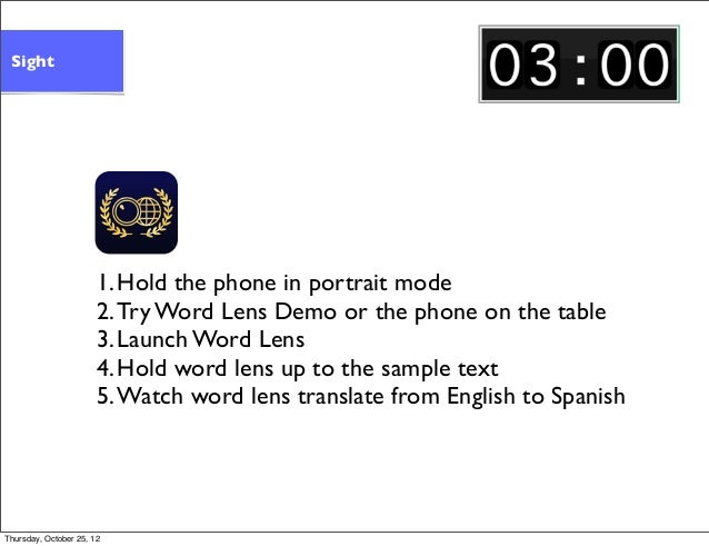 1.Hold the phone in portrait mode 2.Try Word Lens Demo or the phone on the table 3.Launch Word Lens 4.Hold word lens up to...