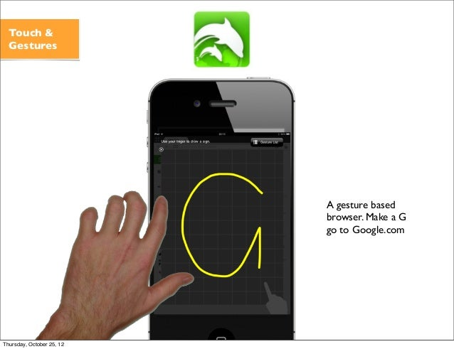 A gesture based browser. Make a G go to Google.com Touch & Gestures Thursday, October 25, 12