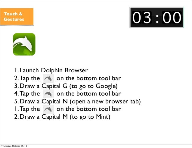 Touch & Gestures 1.Launch Dolphin Browser 2.Tap the on the bottom tool bar 3.Draw a Capital G (to go to Google) 4.Tap the ...