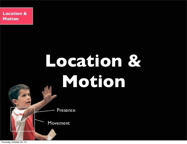 Location & Motion Location & Motion Movement Presence Thursday, October 25, 12