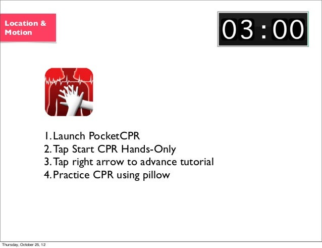 1.Launch PocketCPR 2.Tap Start CPR Hands-Only 3.Tap right arrow to advance tutorial 4.Practice CPR using pillow Location &...