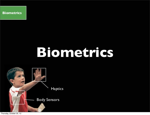 Biometrics Biometrics Body Sensors Haptics Thursday, October 25, 12