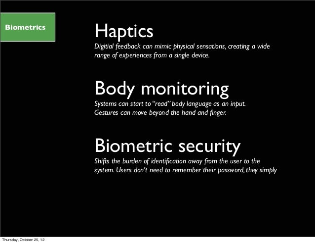 Biometrics Haptics Digitial feedback can mimic physical sensations, creating a wide range of experiences from a single dev...