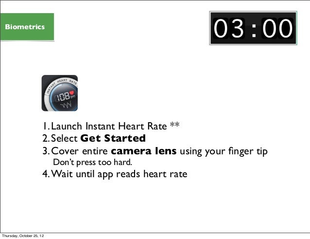 1.Launch Instant Heart Rate ** 2.Select Get Started 3.Cover entire camera lens using your finger tip Don't press too hard. ...