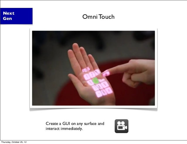 Create a GUI on any surface and interact immediately. Next Gen Omni Touch Thursday, October 25, 12