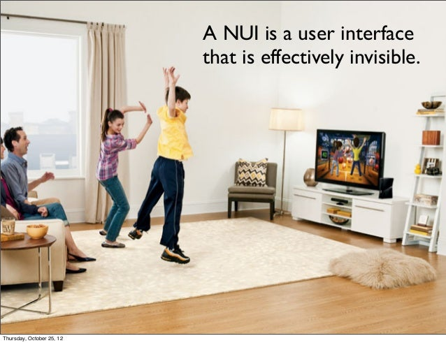 A NUI is a user interface that is effectively invisible. Thursday, October 25, 12