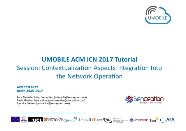 UMOBILEACMICN2017Tutorial Session:Contextualiza0onAspectsIntegra0onInto theNetworkOpera0on 1 ACM ICN 2017 Be...