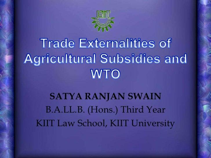 Trade Externalities of Agricultural Subsidies and WTO<br />SATYA RANJAN SWAIN<br />B.A.LL.B. (Hons.) Third Year<br />KIIT ...