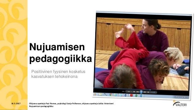 Nujuamisen pedagogiikka Positiivinen fyysinen kosketus kasvatuksen tehokeinona 16.5.2017 Ohjaava opettaja Pasi Remes, psyk...