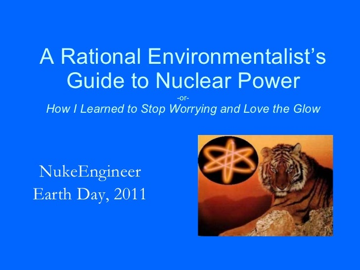 A Rational Environmentalist's Guide to Nuclear Power -or- How I Learned to Stop Worrying and Love the Glow NukeEngineer Ea...