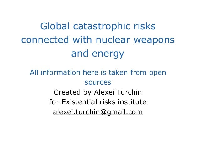 Global catastrophic risks connected with nuclear weapons and energy All information here is taken from open sources Create...